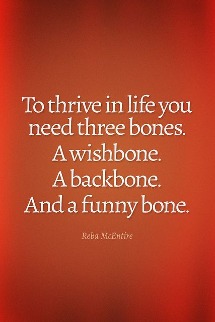 To thrive in life you need three bones. A wishbone. A backbone. And a funny bone. - Reba McEntire