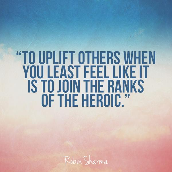 Join quote To uplift others when you least feel like it is to join the ranks of the heroic.