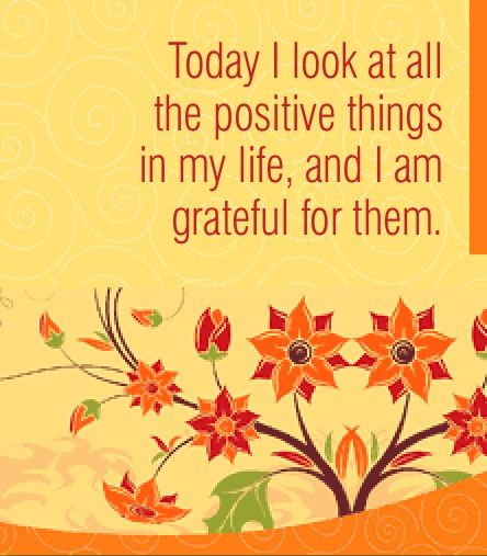 Things in life quote Today I look at all the positive things in my life, and I am grateful for them.