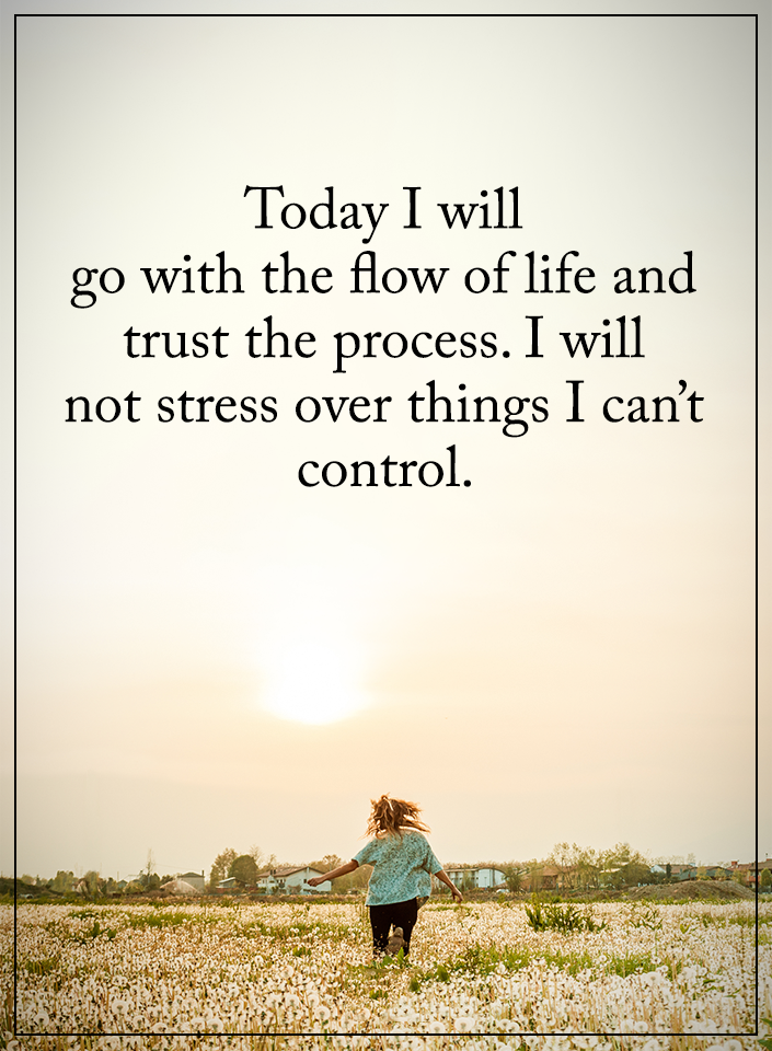 Life stress quote Today I will go out with the flow of life and trust the process. I will not stre