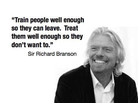 Train people well enough so they can leave. Treat the well enough so they don't want to. - Richard Branson