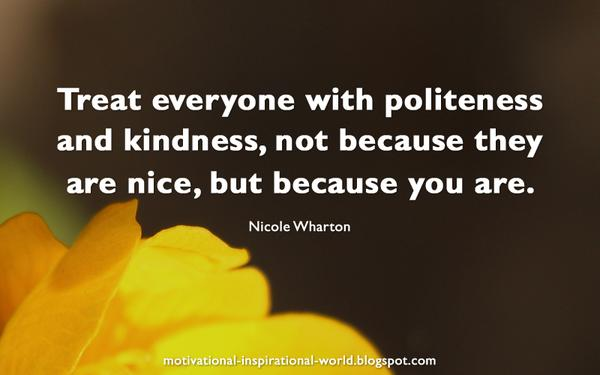 Nice quote Treat everyone with politeness and kindness, not because they are nice, but beca