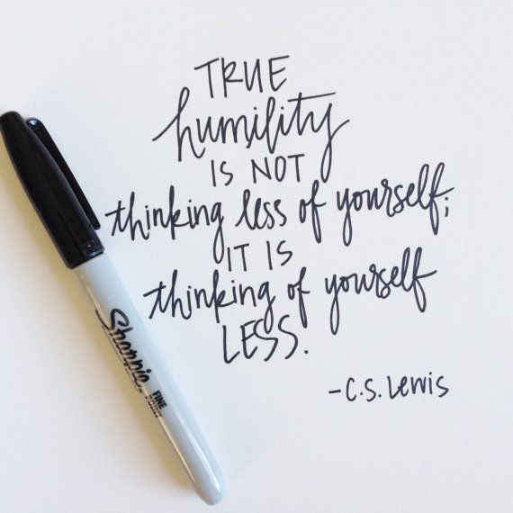 Humility quote True humility is not thinking less of yourself; it is thinking of yourself less.