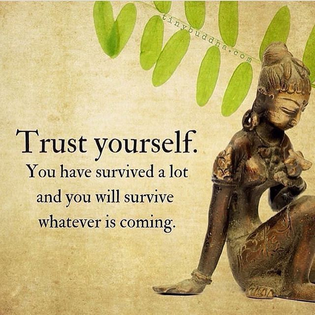 Rust quote Trust yourself. You have survived a lot and you will survive whatever is coming.