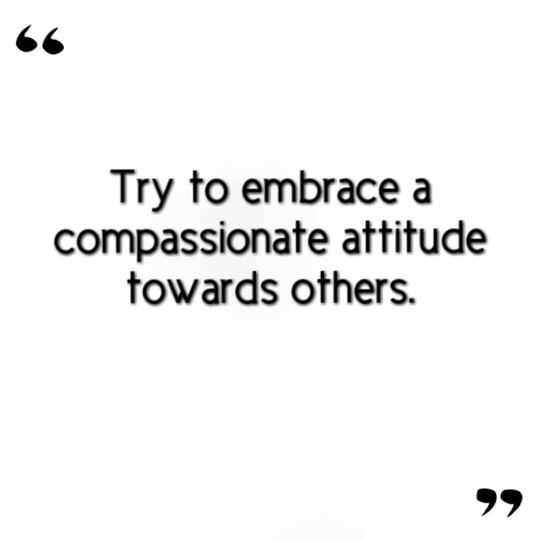Compassionate quote Try to embrace a compassionate attitude towards others.