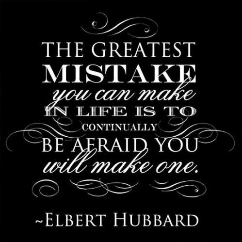The greatest mistake you can make in like is to continually be afraid you will make one - Elbert Hubbard