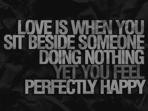 Perfection quote Love is when you sit beside someone doing nothing, yet you feel perfectly happy