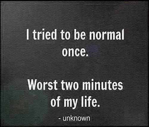 I tried to be normal once. Worst to minutes of my life. -