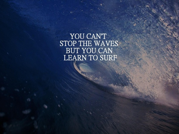 Surfing quote You can't stop the waves, but you can learn to surf.