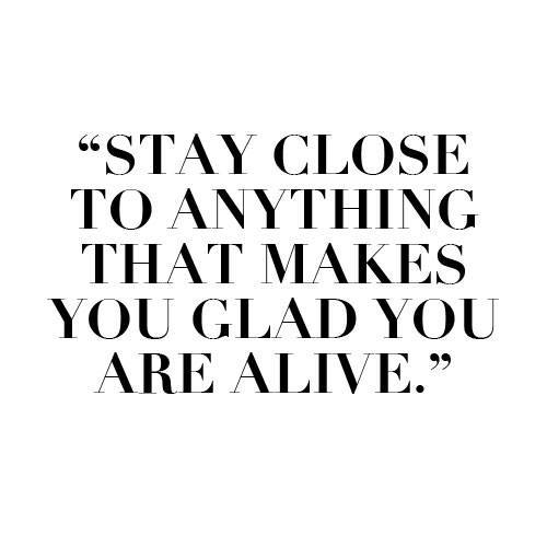 Gladness quote Stay close to anything that makes you glad you are alive.