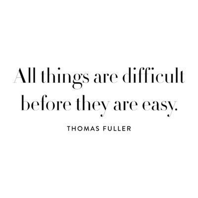 Difficulties quote All things are difficult before they are easy.