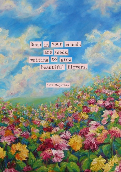 Seeds quote Deep in your wounds are seeds waiting to grow beautiful flowers.