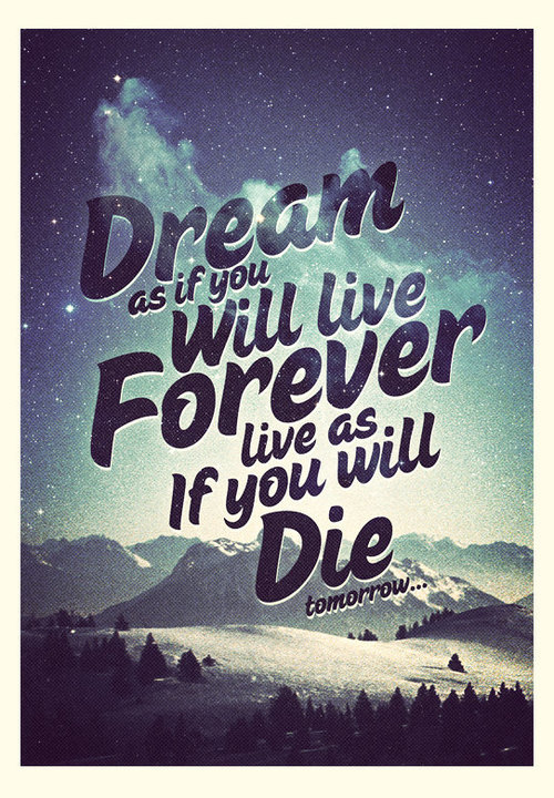 Live forever quote Dream as if you will live forever. Live as if you will die tomorrow.