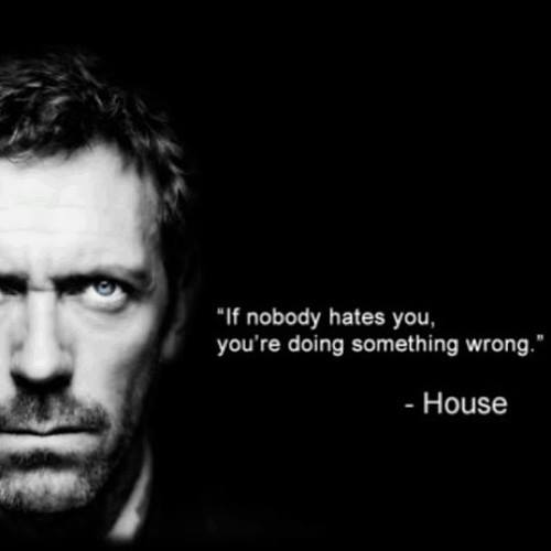 If nobody hates you, you're doing something wrong -