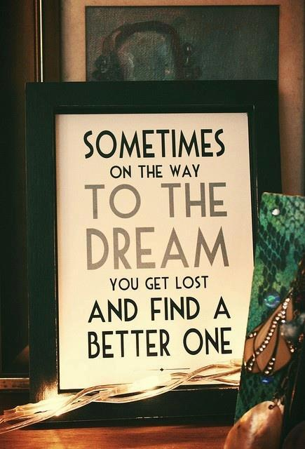 Better ways quote Sometimes on the way to the dream you get lost and find a better one