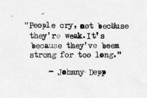 People cry, not because they're weak. It's because they've been strong for too long - Johnny Depp