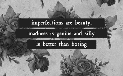 Boring quote Imperfections are beauty, madness is genius and silly is better than boring