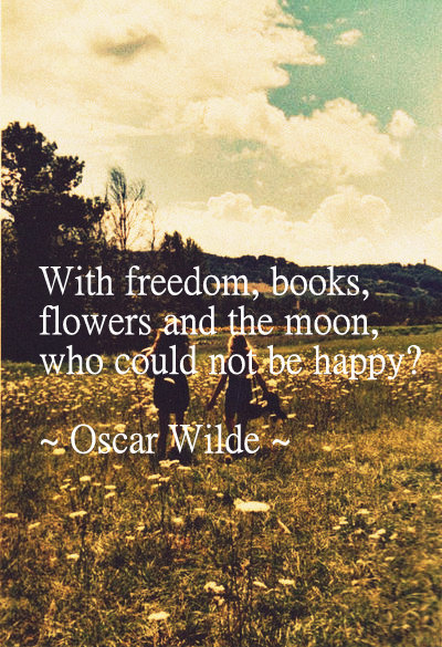With freedom, books, flowers and the moon, who could not be happy - Oscar Wilde