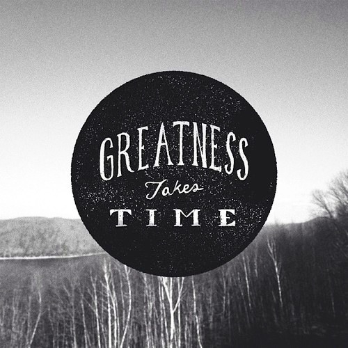 It takes time quote Greatness takes time