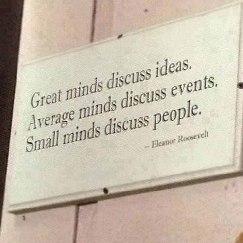 Great minds discuss ideas.Average minds discuss events.Small minds discuss people. - Eleanor Roosevelt