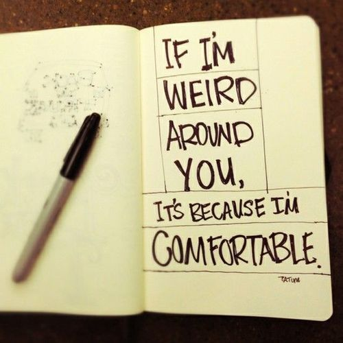 Weird quote If I'm weird around you, It's because I'm comfortable