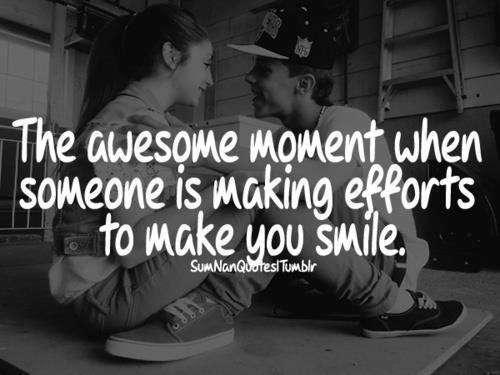 Awesome quote The awesome moment when someone is making efforts to make you smile.