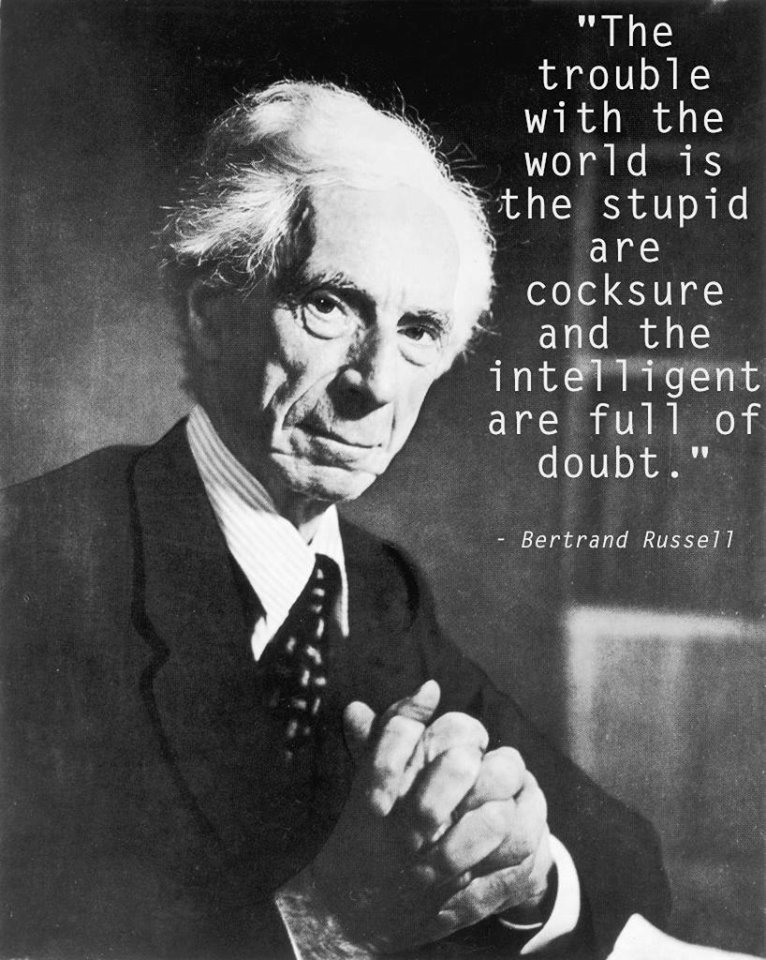 The trouble with the world is the stupid are cocksure and the intelligent are full of doubt. - Bertrand Russell