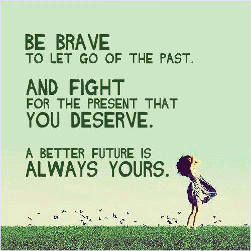 Belong quote Be brave to let go of the past. And fight for the present that you deserve. A be