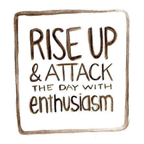 Attacked quote Rise up and attack the day with enthusiasm.