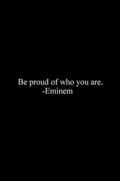 Eminem quote Be proud of who you are.