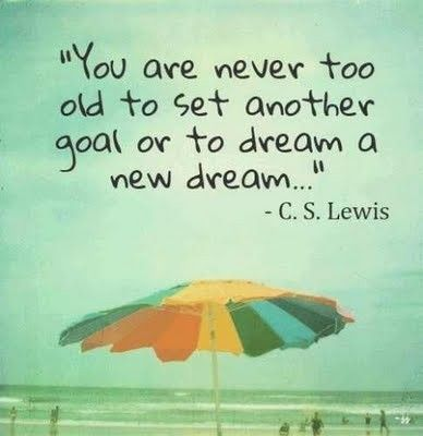 Dreams and goals quote You are never too old to set another goal or to dream a new dream...