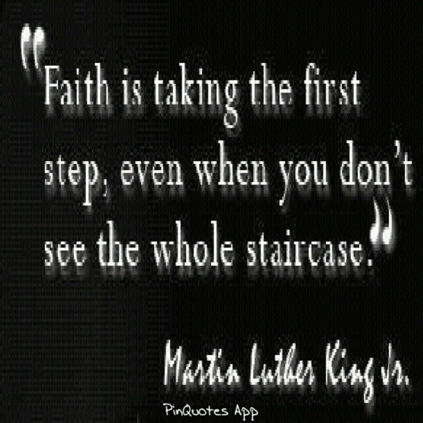 Faith quote Faith is taking the first step, even when you don't see the whole staircase.