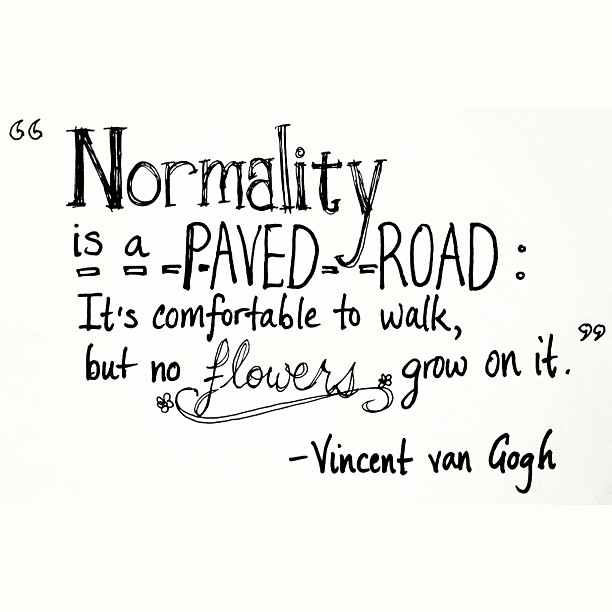 Normal quote Normality is a paved road. It's comfortable to walk, but no flowers grow on it.