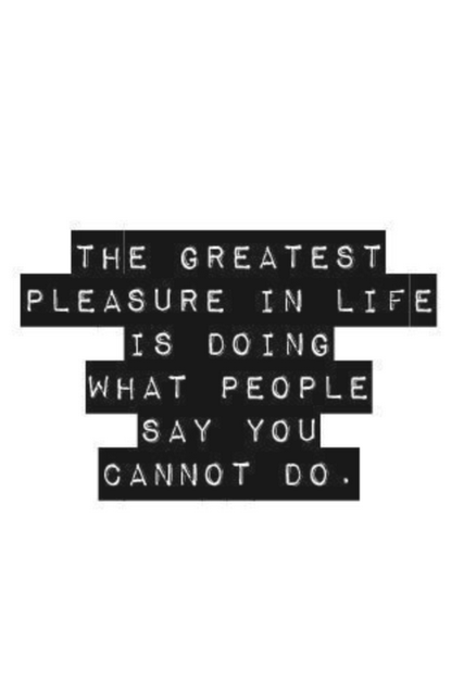 Pleasure quote The greatest pleasure in life is doing what people say you cannot do