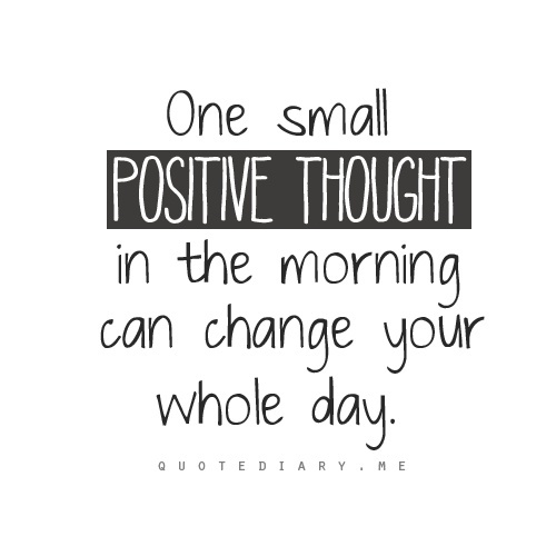 Positive thoughts quote One small positive thought in the morning can change you whole day.