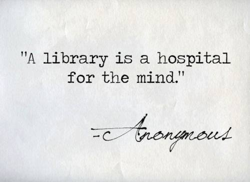 Libraries quote A library is a hospital for the mind.