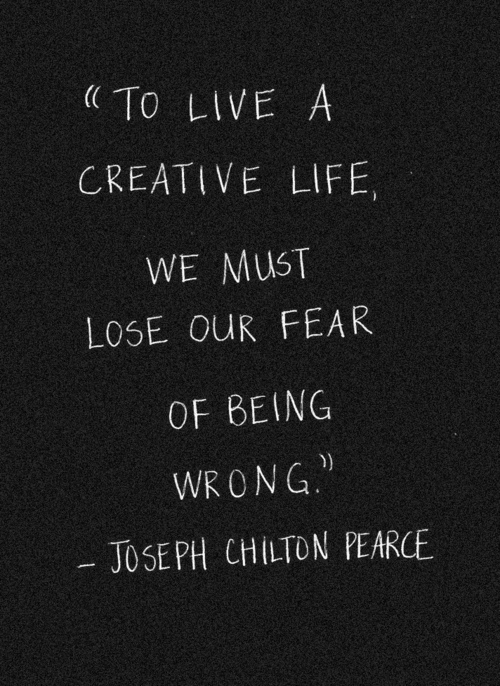 Creative life quote To live a creative life, we must lose our fear of being wrong.