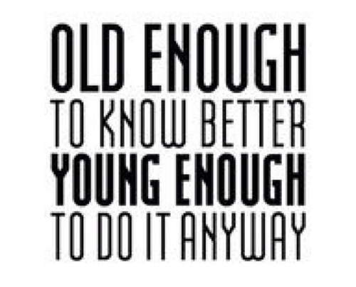 Young quote Old enough to know better, young enough to do it anyway