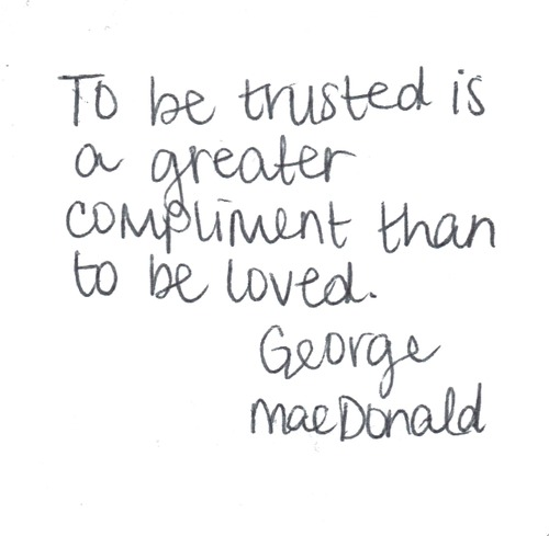 Compliment quote To be trusted is a greater compliment than to be loved.