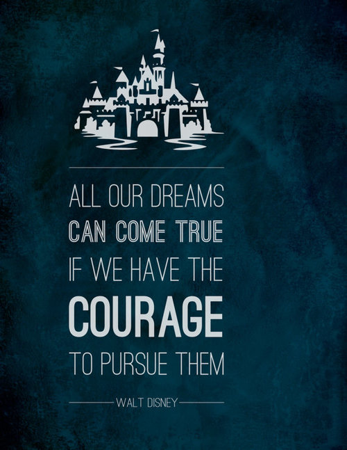 Dreams do come true quote All our dreams can come true if you have the courage to pursue them.