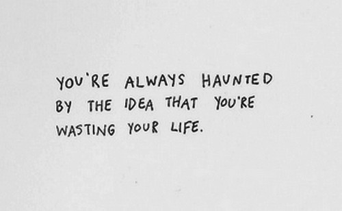 Wasted life quote You're always haunted by the idea that you're wasting your life