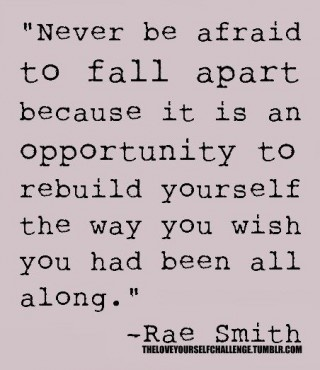 Rebuilding quote Never be afraid to fall apart because it is an opportunity to rebuild yourself t