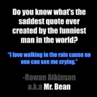 I love walking in the rain cause no one can see me crying. - Rowan Atkinson