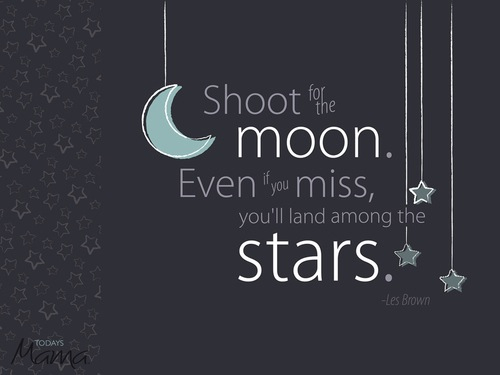 Attempts quote Shoot for the moon. Even if you miss, you'll land among the stars.