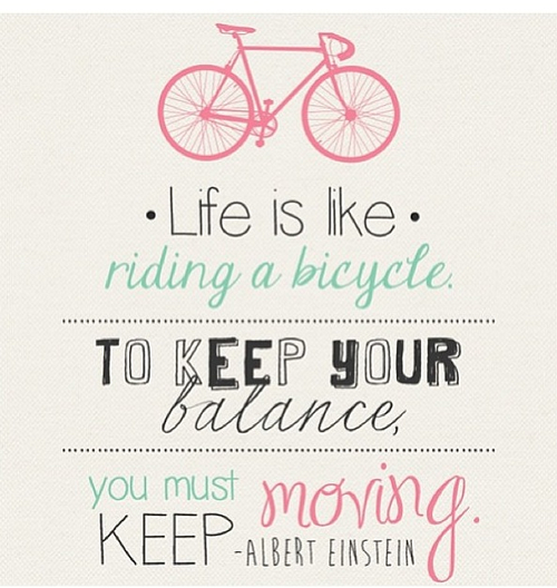 Life is like quote Life is like riding a bicycle, to keep your balance you must keep moving