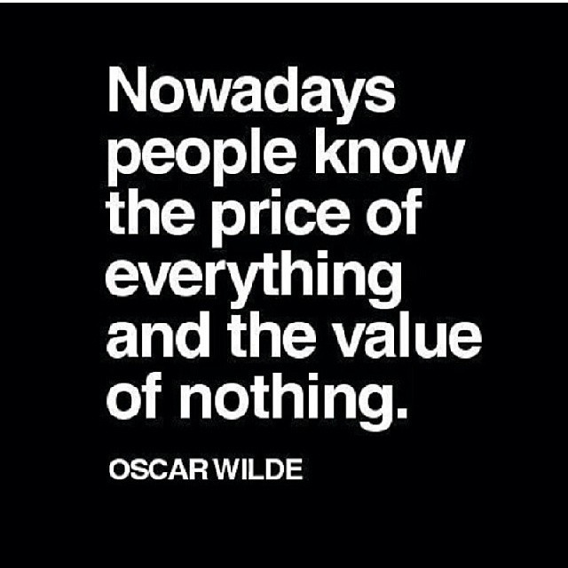 Prices quote Nowadays people know the price of everything and the value of nothing