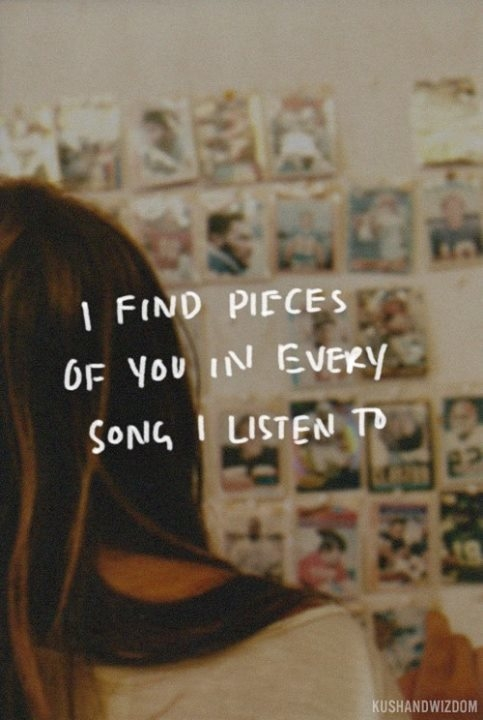 Song quote I find pieces of you in every song I listen to .