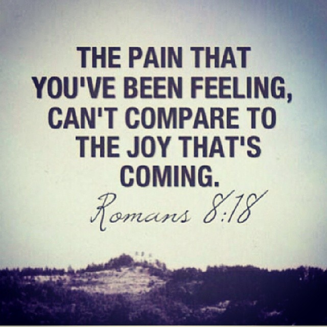 The pain that you've been feeling can't compare to the  joy that's coming -