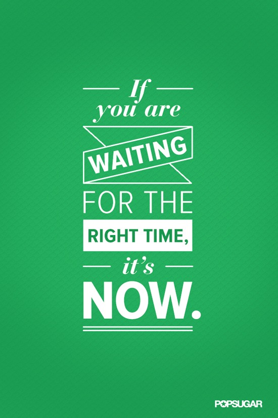 Right time quote If you are waiting for the right time, it's now !