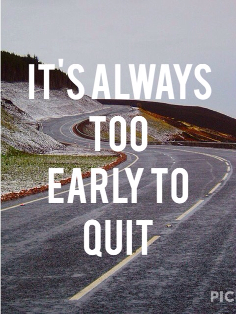 Early quote It's always too early to quit .